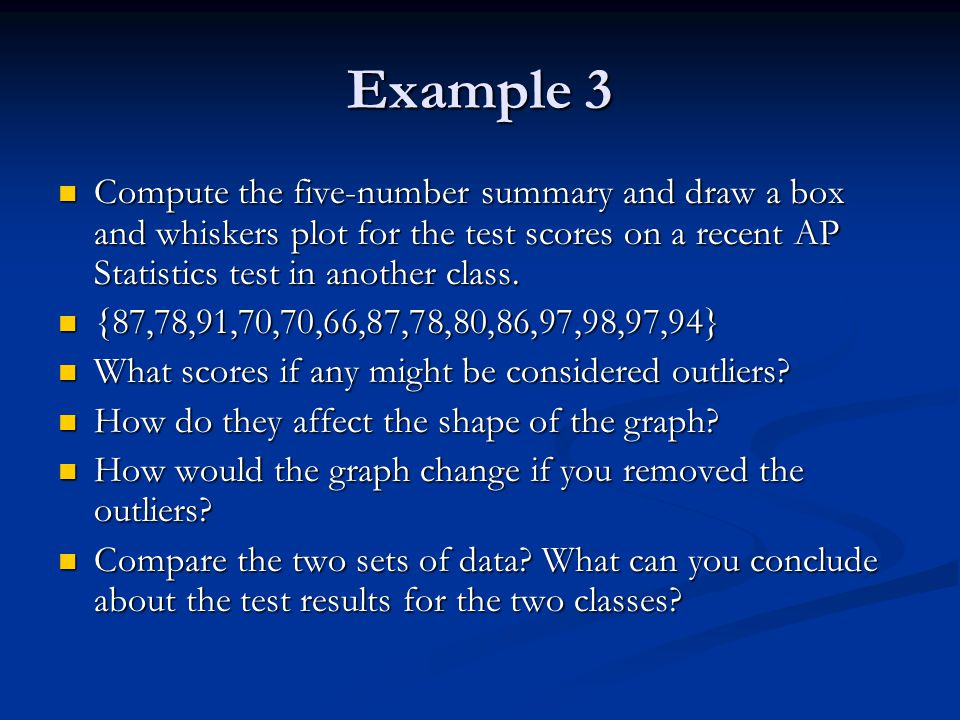 Example 3 Compute the five-number summary and draw a box and whiskers plot for the test scores on a recent AP Statistics test in another class. Comput
