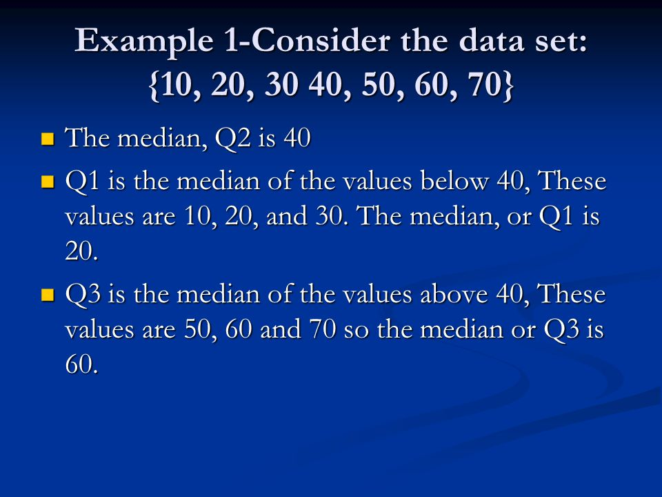 Example 1-Consider the data set: {10, 20, 30 40, 50, 60, 70} The median, Q2 is 40 The median, Q2 is 40 Q1 is the median of the values below 40, These