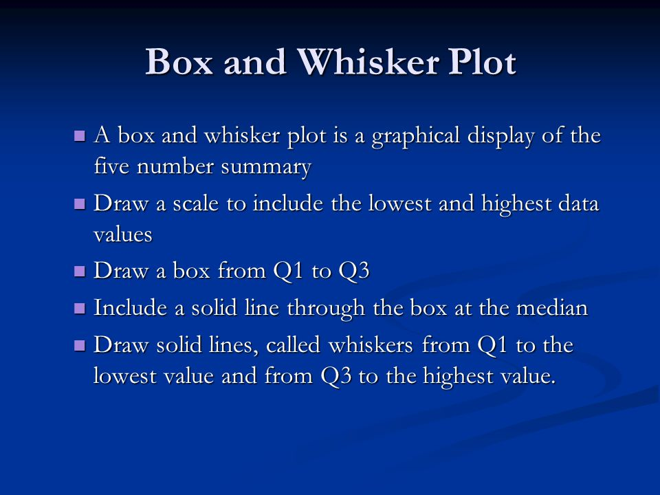 Box and Whisker Plot A box and whisker plot is a graphical display of the five number summary A box and whisker plot is a graphical display of the fiv