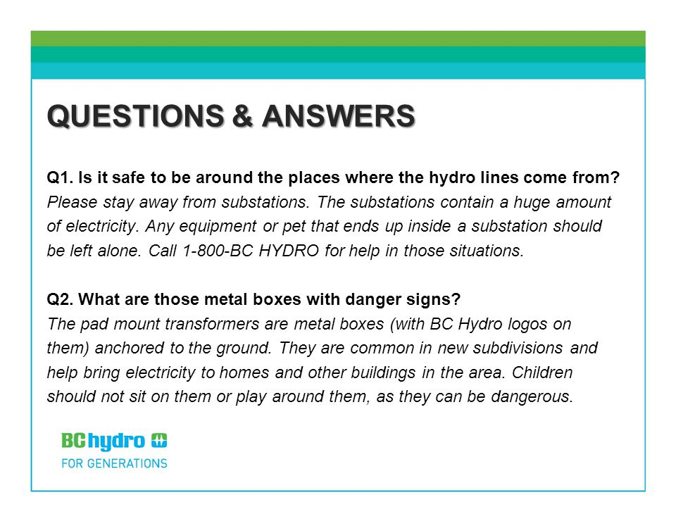 QUESTIONS & ANSWERS Q1. Is it safe to be around the places where the hydro lines come from? Please stay away from substations. The substations contain
