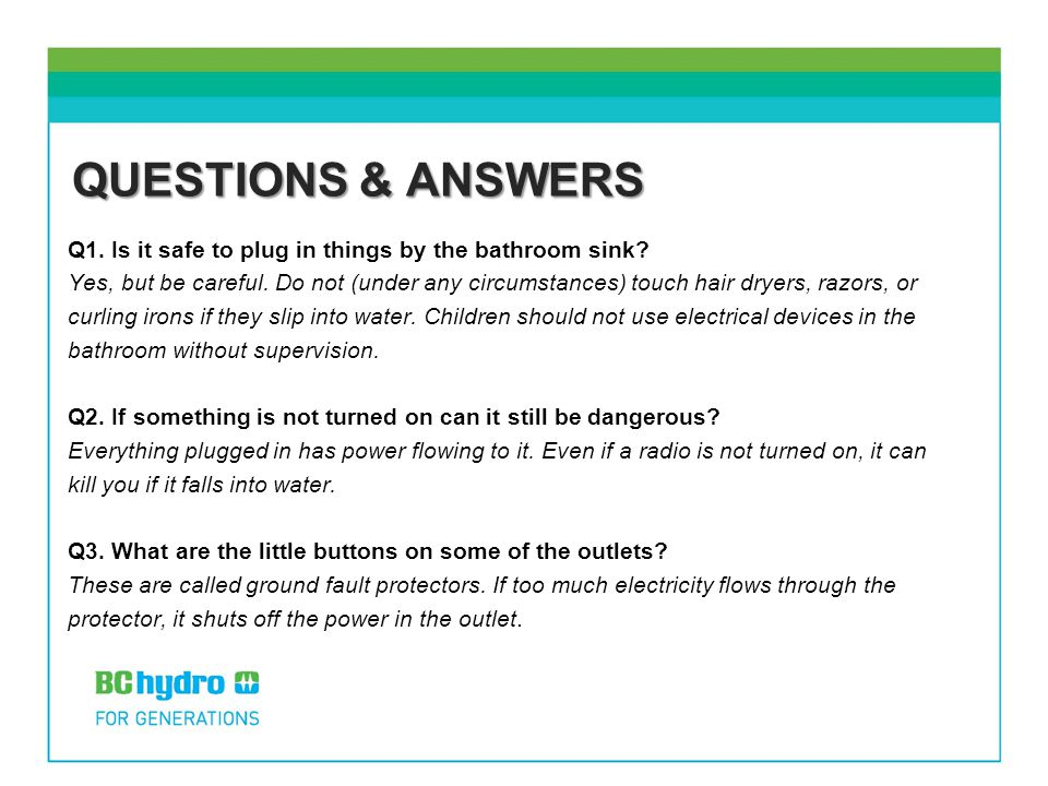 QUESTIONS & ANSWERS Q1. Is it safe to plug in things by the bathroom sink? Yes, but be careful. Do not (under any circumstances) touch hair dryers, ra
