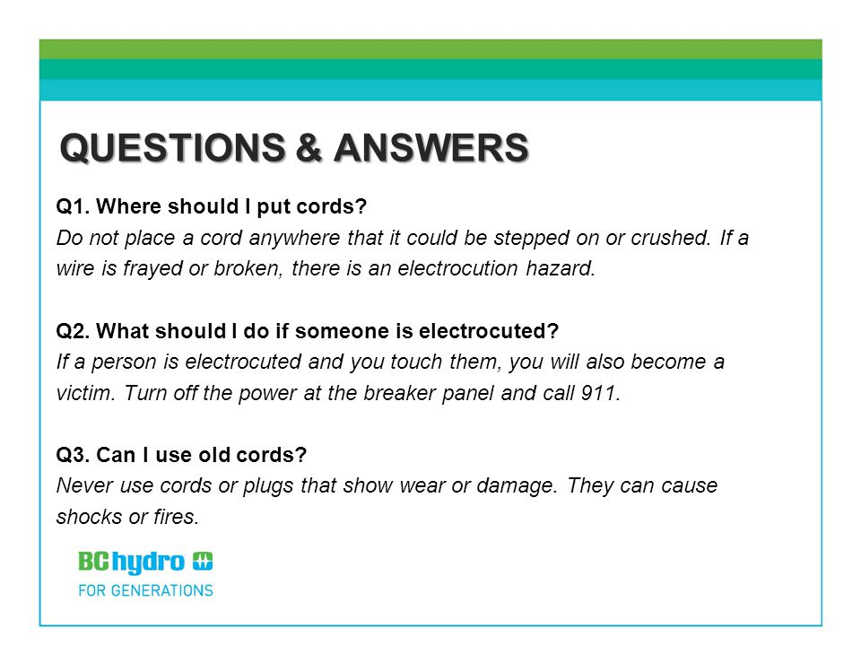 QUESTIONS & ANSWERS Q1. Where should I put cords? Do not place a cord anywhere that it could be stepped on or crushed. If a wire is frayed or broken,