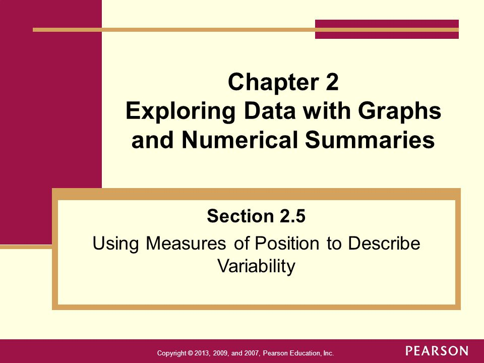 Copyright © 2013, 2009, and 2007, Pearson Education, Inc. Chapter 2 Exploring Data with Graphs and Numerical Summaries Section 2.5 Using Measures of P