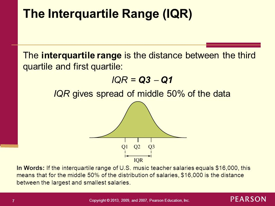 Copyright © 2013, 2009, and 2007, Pearson Education, Inc. 7 The interquartile range is the distance between the third quartile and first quartile: IQR