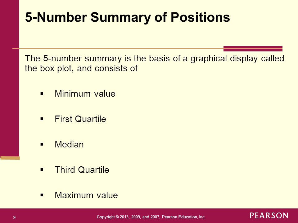 Copyright © 2013, 2009, and 2007, Pearson Education, Inc. 9 The 5-number summary is the basis of a graphical display called the box plot, and consists