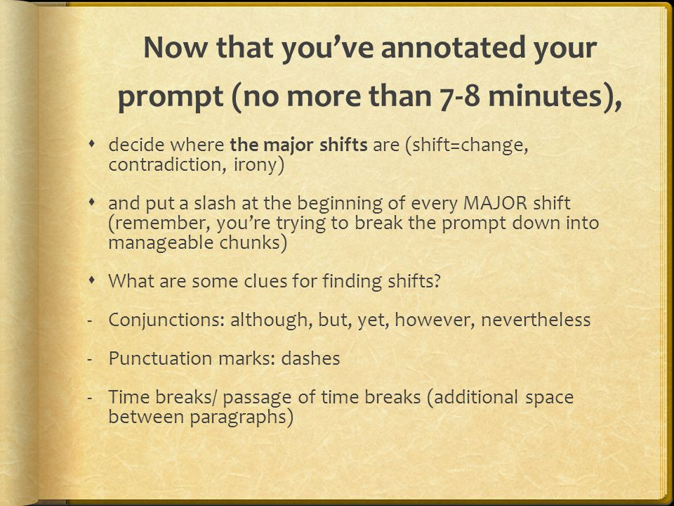 Now that you've annotated your prompt (no more than 7-8 minutes),  decide where the major shifts are (shift=change, contradiction, irony)  and put a slash at the beginning of every MAJOR shift (remember, you're trying to break the prompt down into manageable chunks)  What are some clues for finding shifts.