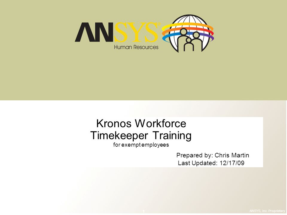 © 2006 ANSYS, Inc. All rights reserved. 1 ANSYS, Inc. Proprietary Kronos Workforce Timekeeper Training for exempt employees Prepared by: Chris Martin