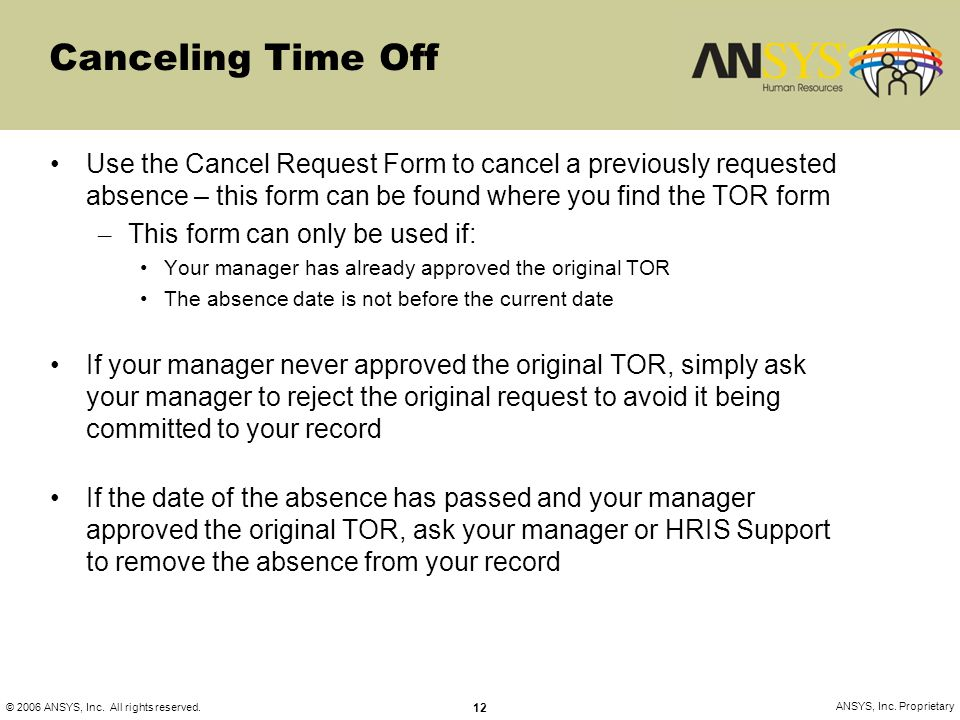 © 2006 ANSYS, Inc. All rights reserved. 12 ANSYS, Inc. Proprietary Canceling Time Off Use the Cancel Request Form to cancel a previously requested abs
