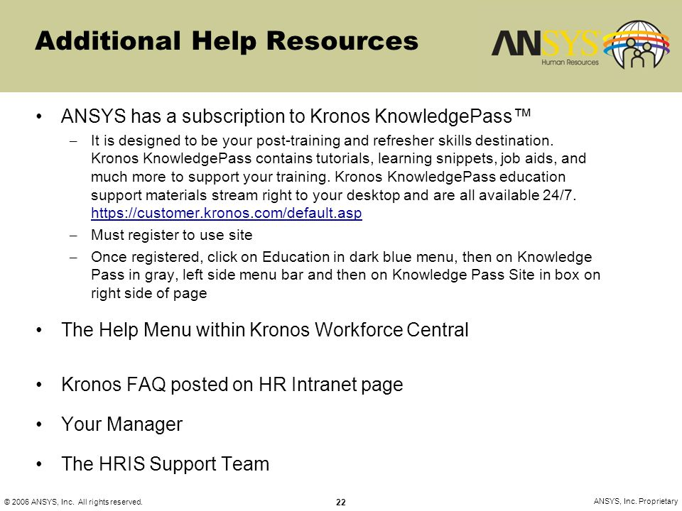 © 2006 ANSYS, Inc. All rights reserved. 22 ANSYS, Inc. Proprietary Additional Help Resources ANSYS has a subscription to Kronos KnowledgePass™ – It is