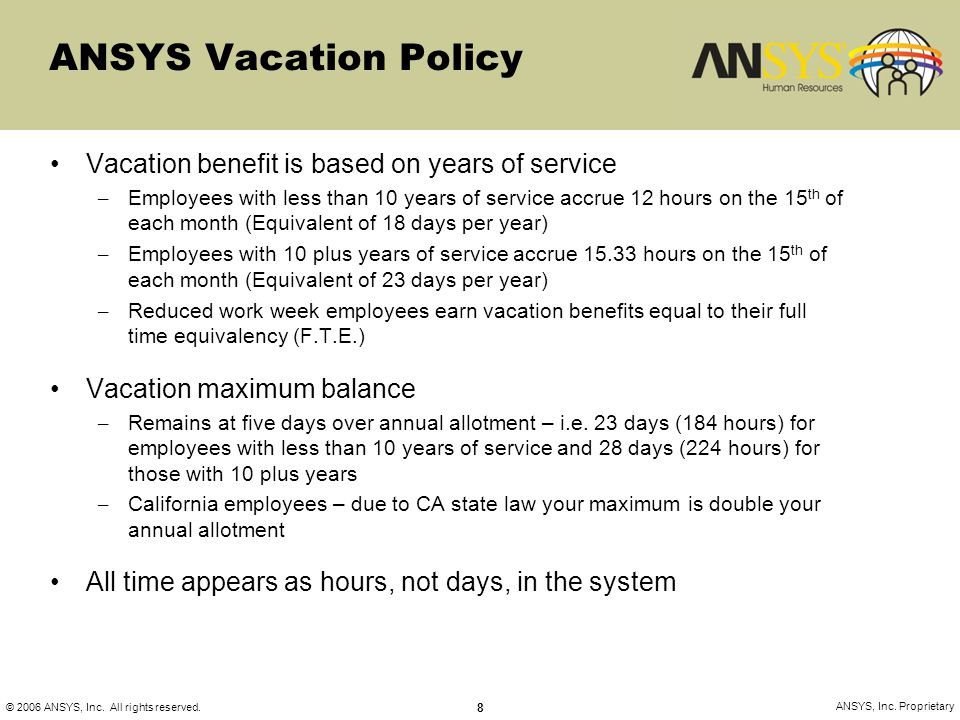 © 2006 ANSYS, Inc. All rights reserved. 8 ANSYS, Inc. Proprietary ANSYS Vacation Policy Vacation benefit is based on years of service – Employees with