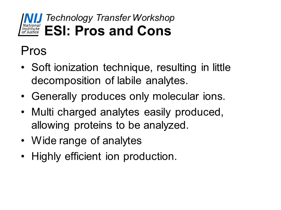 Technology Transfer Workshop ESI: Pros and Cons Pros Soft ionization technique, resulting in little decomposition of labile analytes. Generally produc
