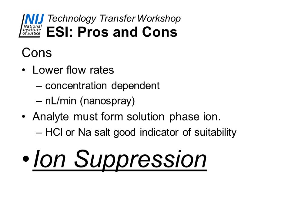 Technology Transfer Workshop ESI: Pros and Cons Cons Lower flow rates –concentration dependent –nL/min (nanospray) Analyte must form solution phase io