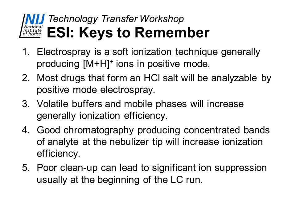 Technology Transfer Workshop ESI: Keys to Remember 1.Electrospray is a soft ionization technique generally producing [M+H] + ions in positive mode. 2.