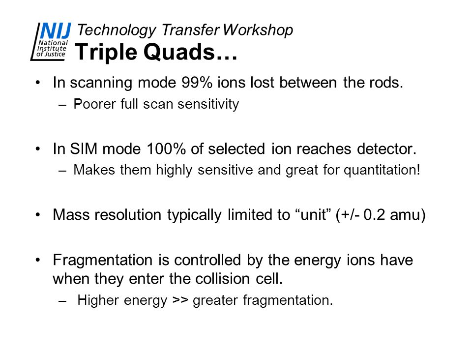Technology Transfer Workshop Triple Quads… In scanning mode 99% ions lost between the rods. –Poorer full scan sensitivity In SIM mode 100% of selected