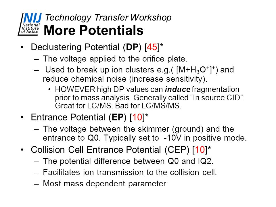 Technology Transfer Workshop More Potentials Declustering Potential (DP) [45]* –The voltage applied to the orifice plate. – Used to break up ion clust