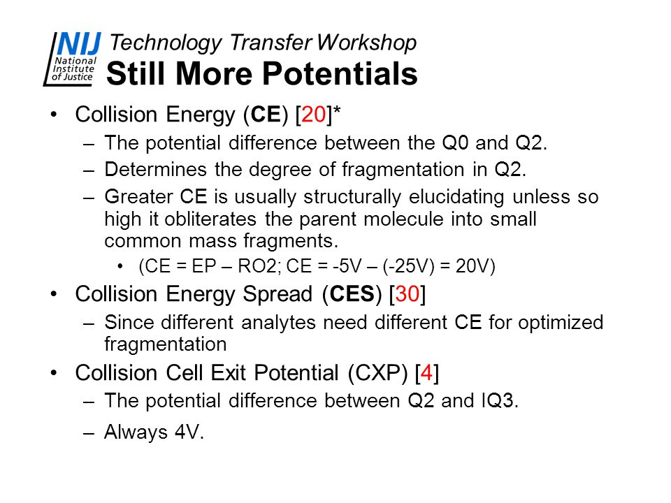 Technology Transfer Workshop Still More Potentials Collision Energy (CE) [20]* –The potential difference between the Q0 and Q2. –Determines the degree