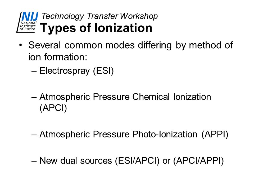 Technology Transfer Workshop Types of Ionization Several common modes differing by method of ion formation: –Electrospray (ESI) –Atmospheric Pressure