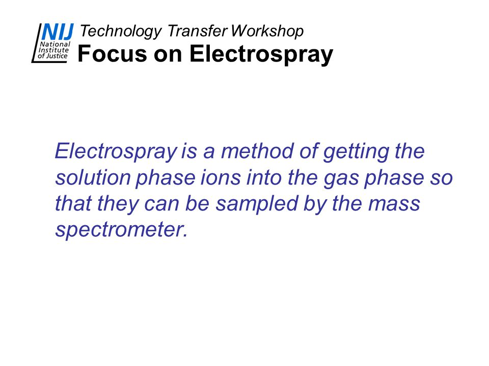 Technology Transfer Workshop Focus on Electrospray Electrospray is a method of getting the solution phase ions into the gas phase so that they can be