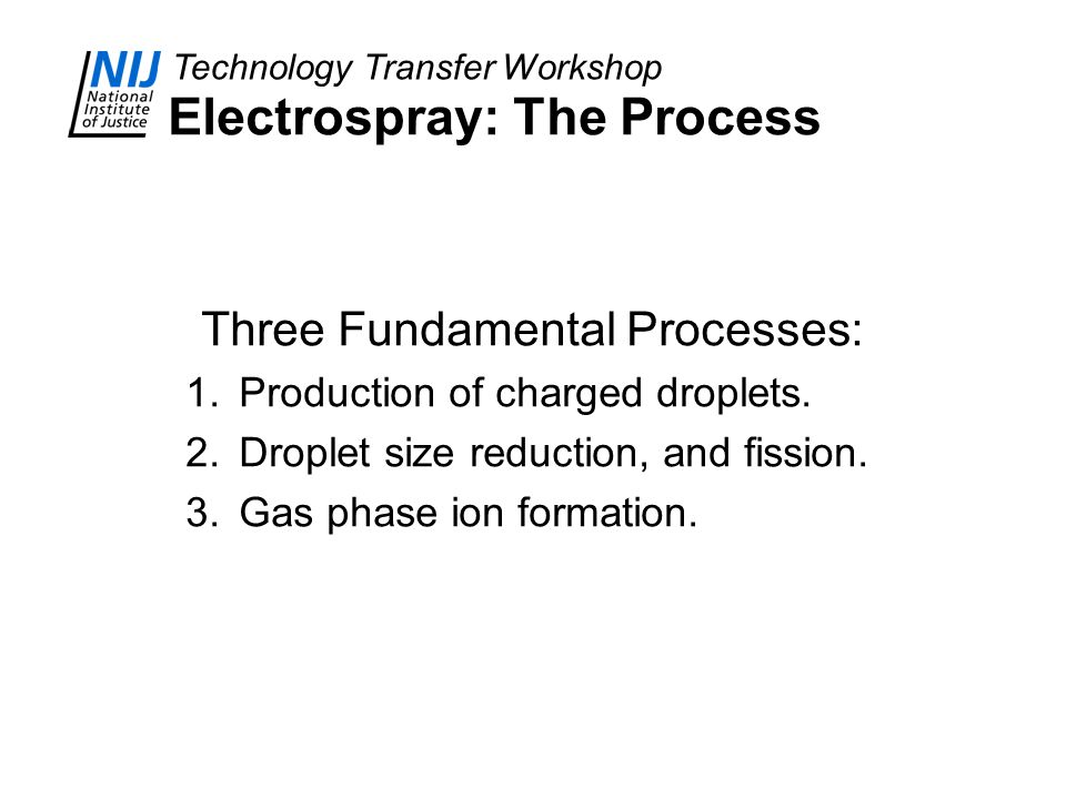 Technology Transfer Workshop Electrospray: The Process Three Fundamental Processes: 1.Production of charged droplets. 2.Droplet size reduction, and fi
