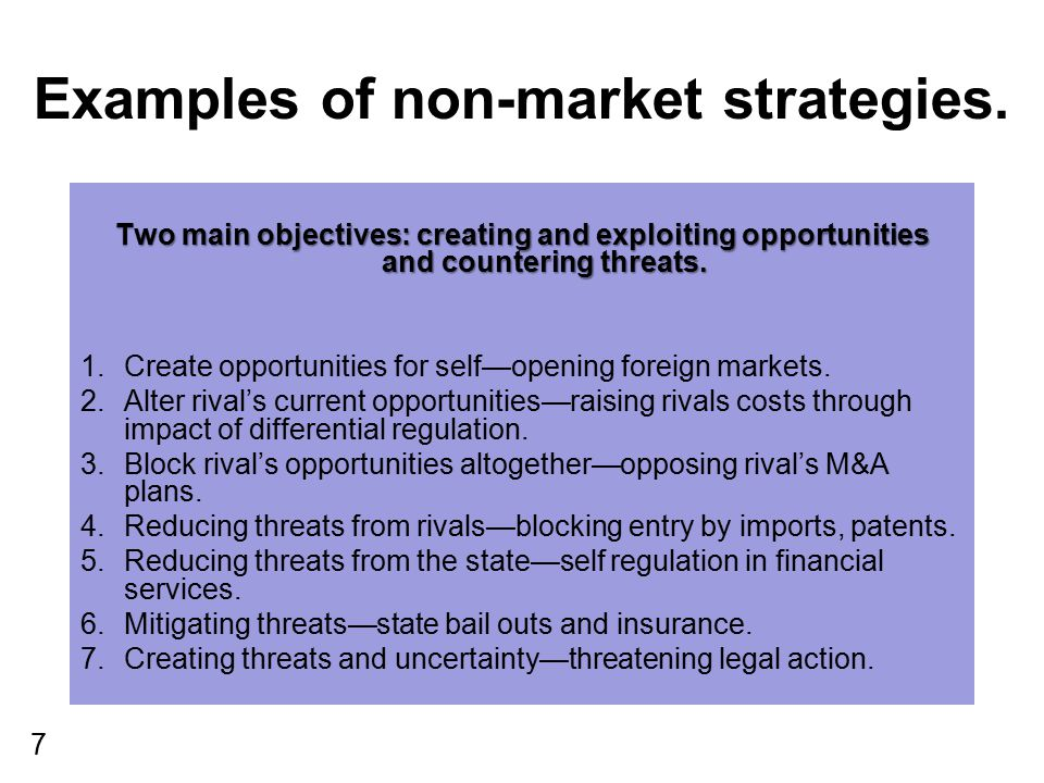 7 Examples of non-market strategies. Two main objectives: creating and exploiting opportunities and countering threats. 1.Create opportunities for sel