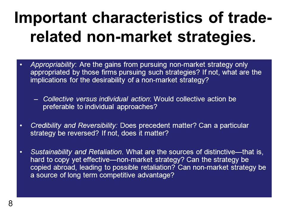 8 Important characteristics of trade- related non-market strategies. Appropriability: Are the gains from pursuing non-market strategy only appropriate