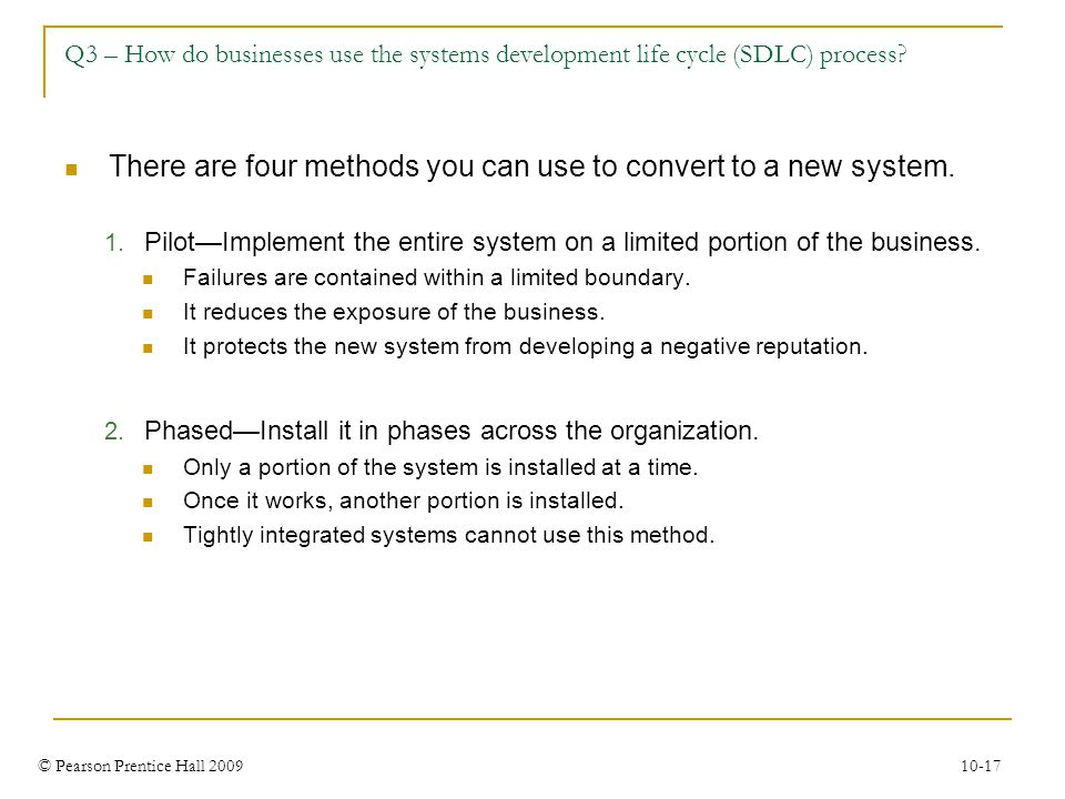 © Pearson Prentice Hall 2009 10-17 Q3 – How do businesses use the systems development life cycle (SDLC) process? There are four methods you can use to