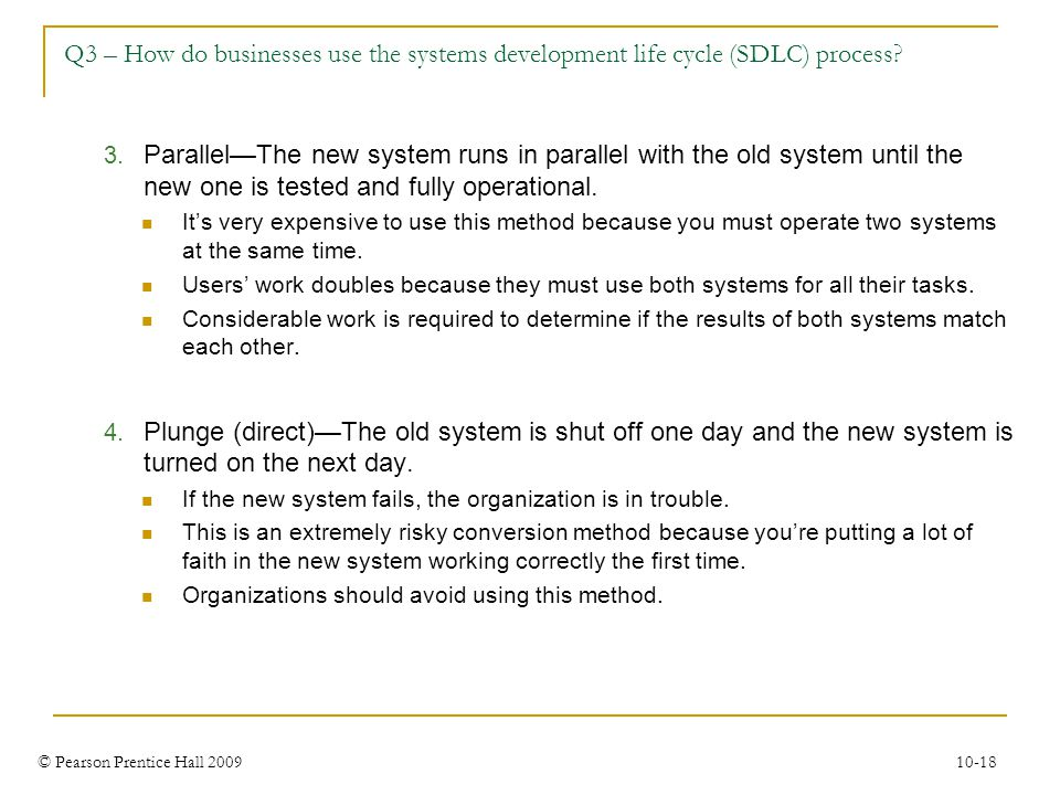 © Pearson Prentice Hall 2009 10-18 Q3 – How do businesses use the systems development life cycle (SDLC) process? 3. Parallel—The new system runs in pa