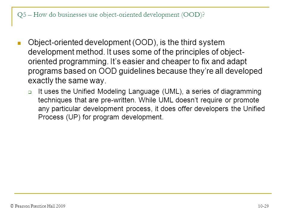 © Pearson Prentice Hall 2009 10-29 Q5 – How do businesses use object-oriented development (OOD)? Object-oriented development (OOD), is the third syste
