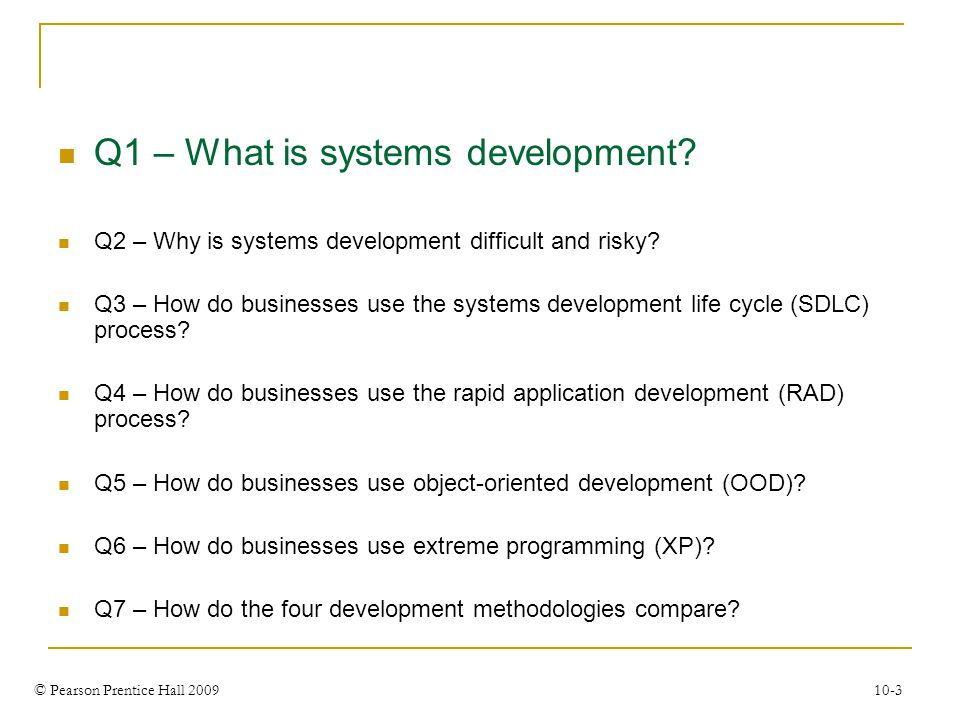 © Pearson Prentice Hall 2009 10-3 Q1 – What is systems development? Q2 – Why is systems development difficult and risky? Q3 – How do businesses use th