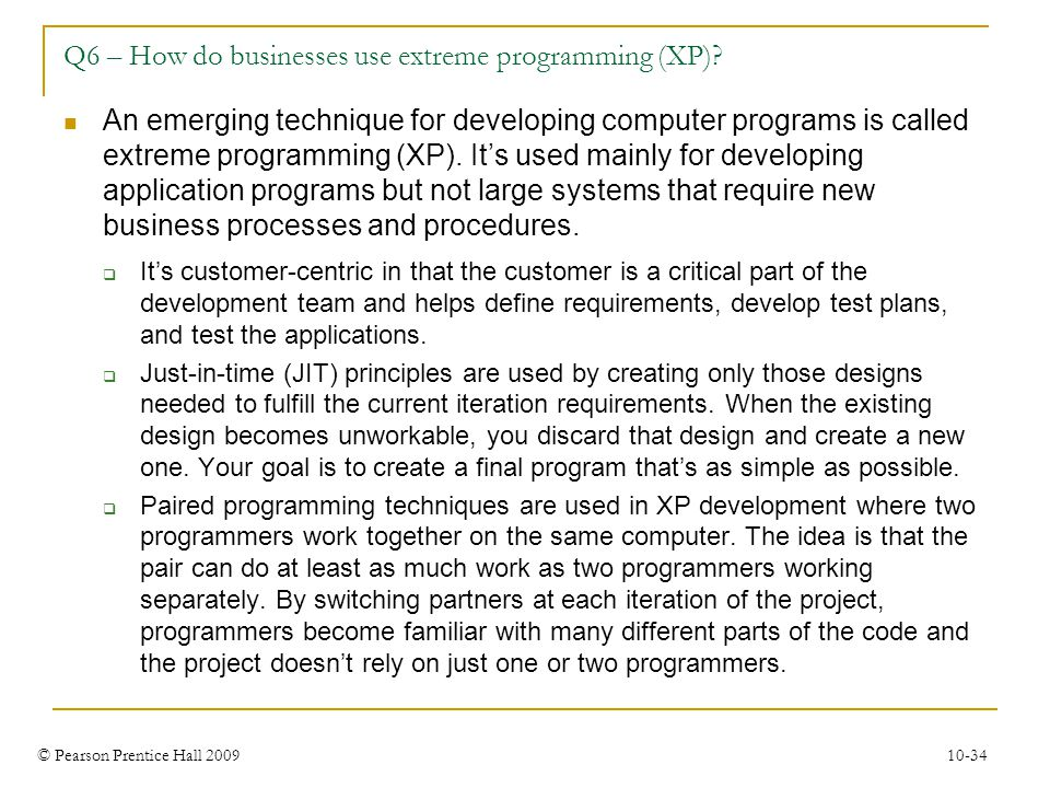 © Pearson Prentice Hall 2009 10-34 Q6 – How do businesses use extreme programming (XP)? An emerging technique for developing computer programs is call
