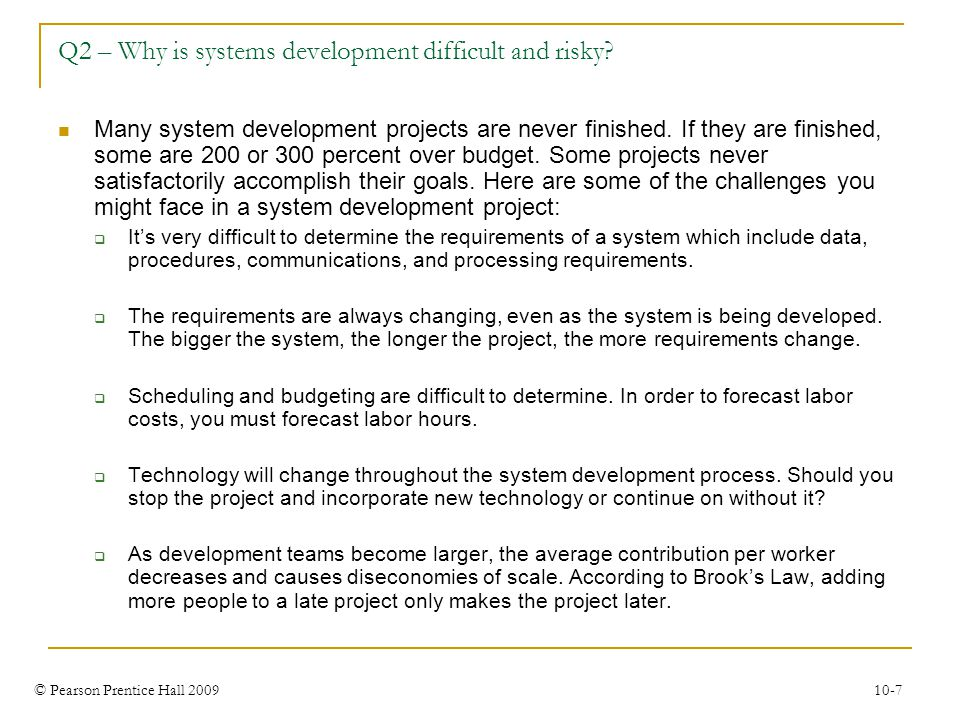 © Pearson Prentice Hall 2009 10-7 Q2 – Why is systems development difficult and risky? Many system development projects are never finished. If they ar