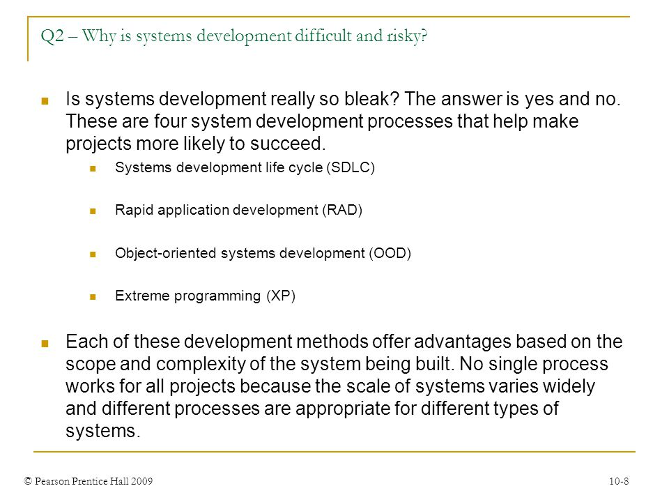 © Pearson Prentice Hall 2009 10-8 Q2 – Why is systems development difficult and risky? Is systems development really so bleak? The answer is yes and n