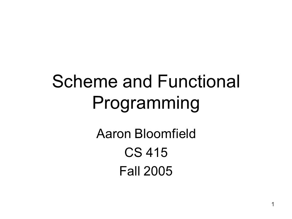 1 Scheme and Functional Programming Aaron Bloomfield CS 415 Fall 2005