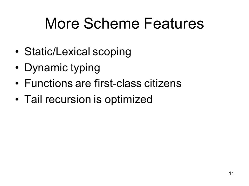 11 More Scheme Features Static/Lexical scoping Dynamic typing Functions are first-class citizens Tail recursion is optimized