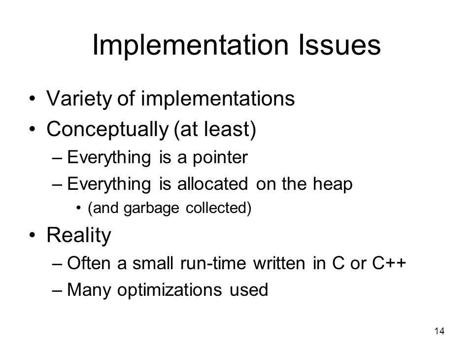 14 Implementation Issues Variety of implementations Conceptually (at least) –Everything is a pointer –Everything is allocated on the heap (and garbage collected) Reality –Often a small run-time written in C or C++ –Many optimizations used