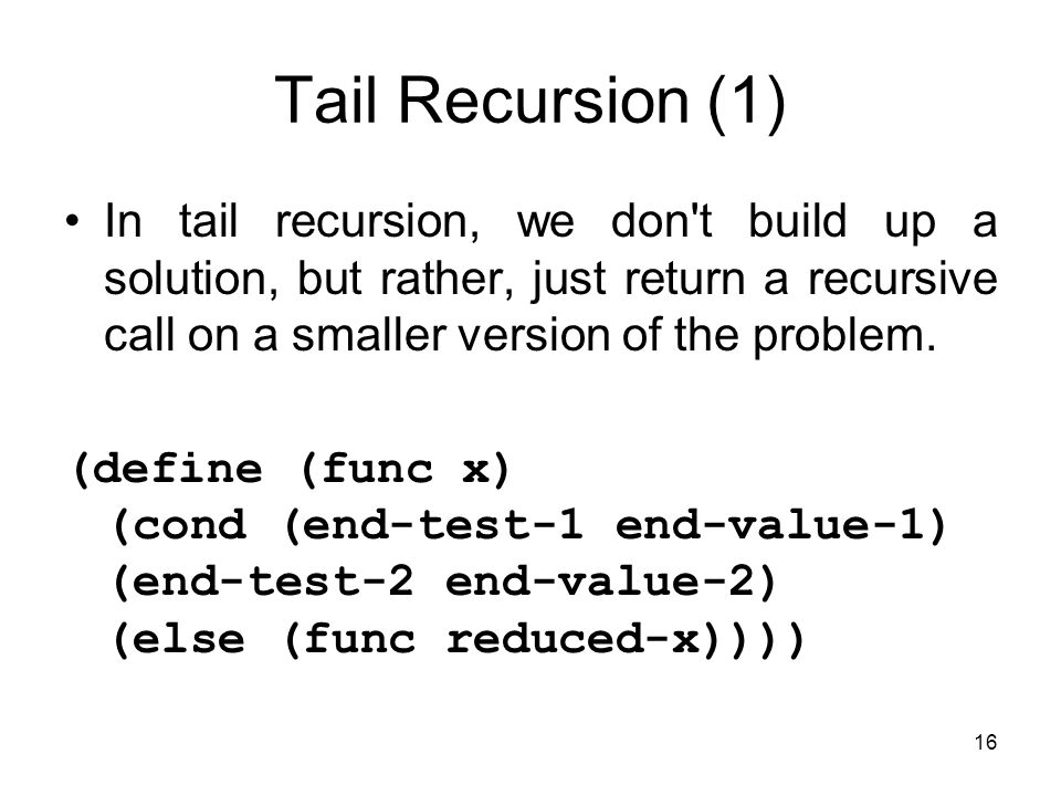 16 Tail Recursion (1) In tail recursion, we don t build up a solution, but rather, just return a recursive call on a smaller version of the problem.