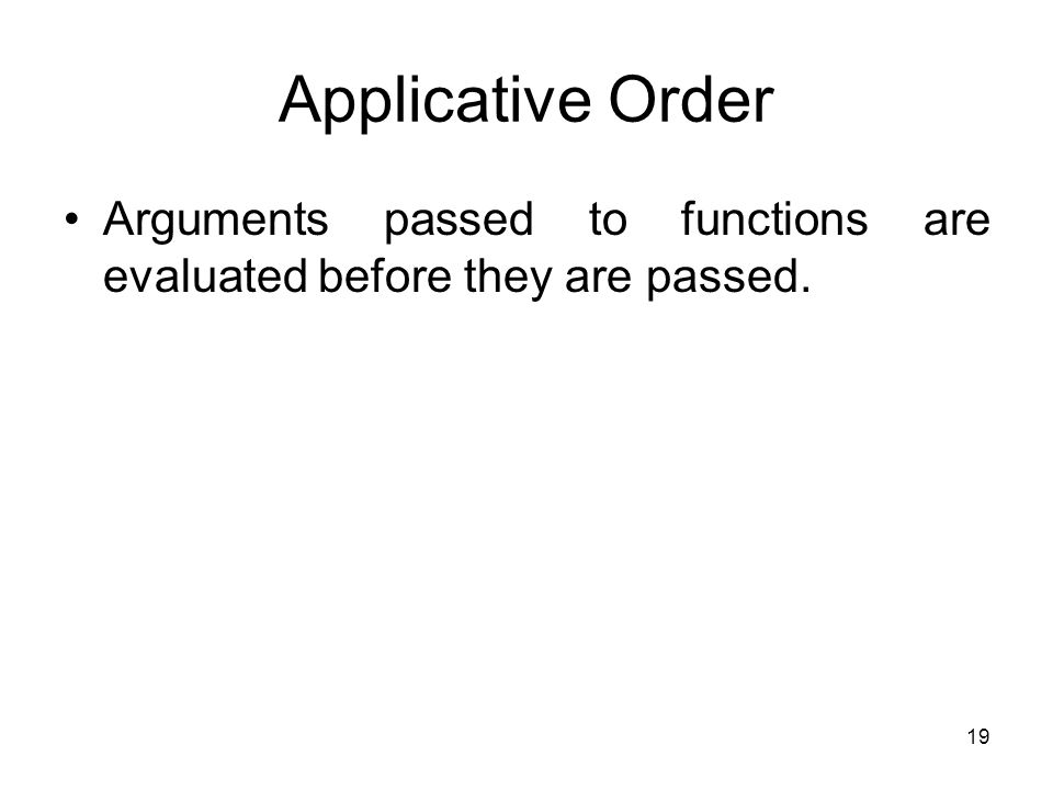 19 Applicative Order Arguments passed to functions are evaluated before they are passed.