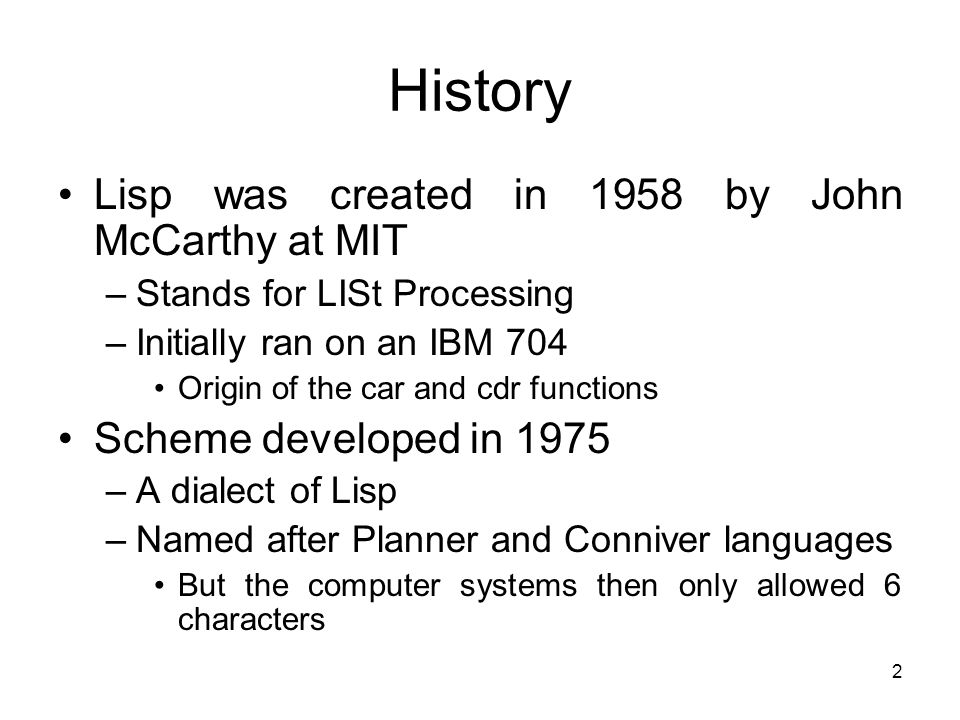 2 History Lisp was created in 1958 by John McCarthy at MIT –Stands for LISt Processing –Initially ran on an IBM 704 Origin of the car and cdr functions Scheme developed in 1975 –A dialect of Lisp –Named after Planner and Conniver languages But the computer systems then only allowed 6 characters