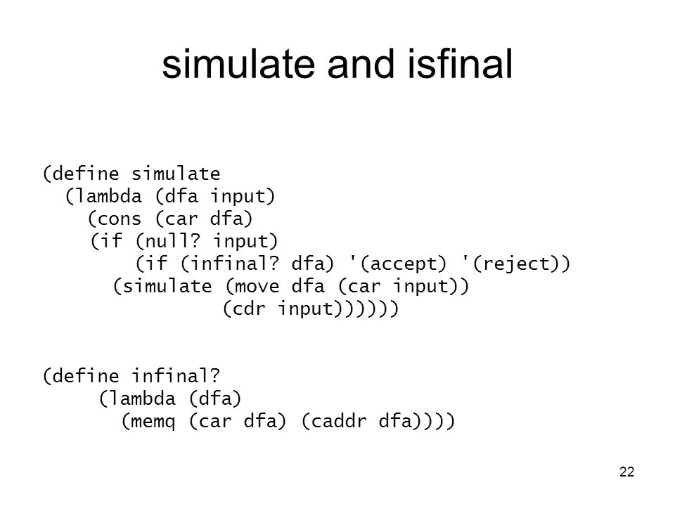 22 simulate and isfinal (define simulate (lambda (dfa input) (cons (car dfa) (if (null.