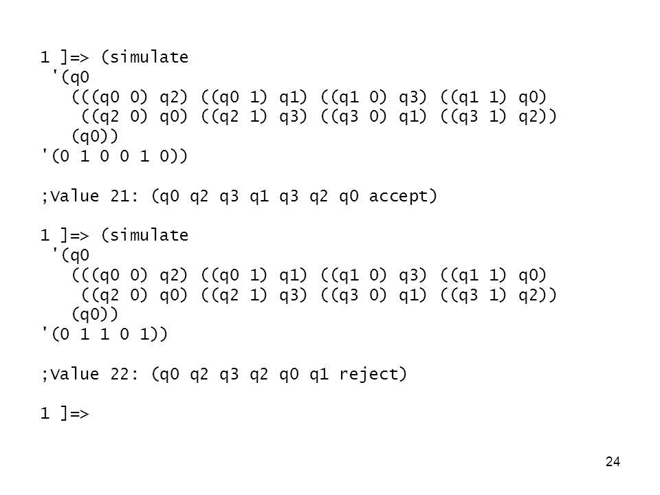 24 1 ]=> (simulate (q0 (((q0 0) q2) ((q0 1) q1) ((q1 0) q3) ((q1 1) q0) ((q2 0) q0) ((q2 1) q3) ((q3 0) q1) ((q3 1) q2)) (q0)) (0 1 0 0 1 0)) ;Value 21: (q0 q2 q3 q1 q3 q2 q0 accept) 1 ]=> (simulate (q0 (((q0 0) q2) ((q0 1) q1) ((q1 0) q3) ((q1 1) q0) ((q2 0) q0) ((q2 1) q3) ((q3 0) q1) ((q3 1) q2)) (q0)) (0 1 1 0 1)) ;Value 22: (q0 q2 q3 q2 q0 q1 reject) 1 ]=>