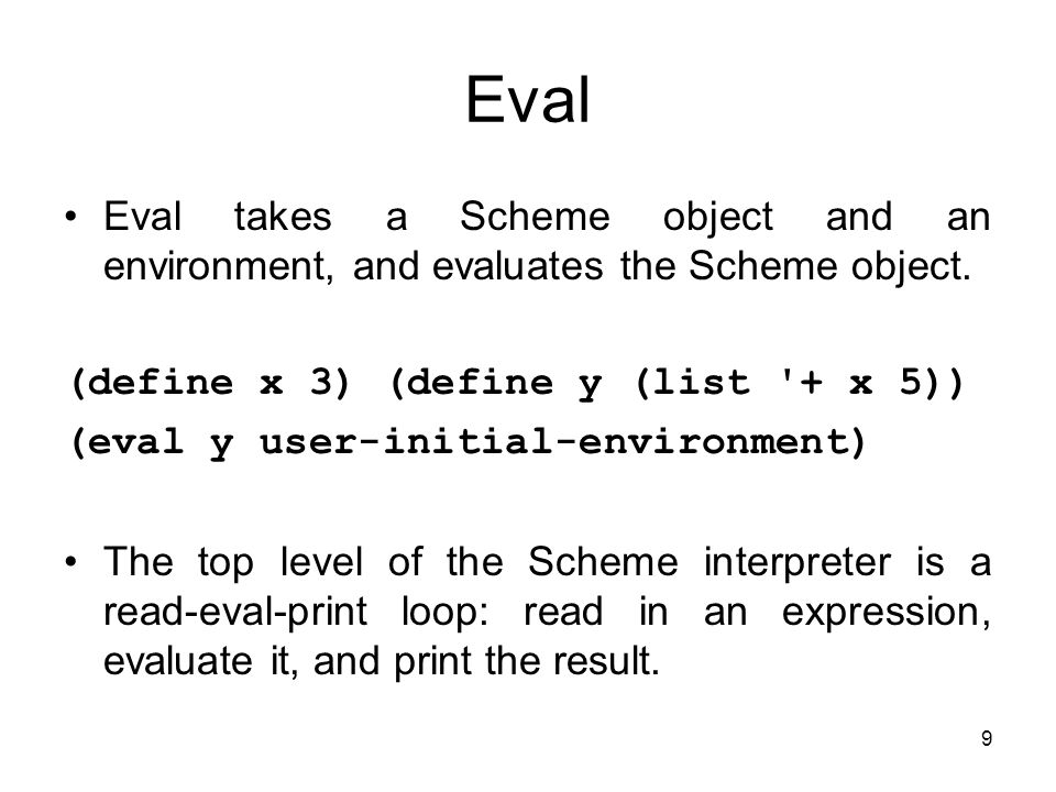 9 Eval Eval takes a Scheme object and an environment, and evaluates the Scheme object.