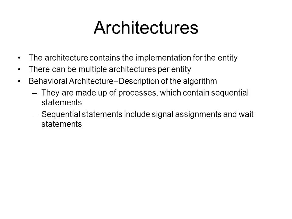 Architectures The architecture contains the implementation for the entity There can be multiple architectures per entity Behavioral Architecture--Description of the algorithm –They are made up of processes, which contain sequential statements –Sequential statements include signal assignments and wait statements