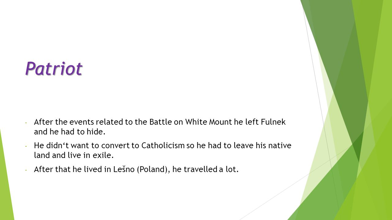 Patriot - After the events related to the Battle on White Mount he left Fulnek and he had to hide. - He didn't want to convert to Catholicism so he ha