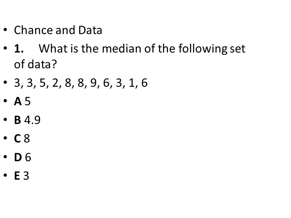Chance and Data 1. What is the median of the following set of data? 3, 3, 5, 2, 8, 8, 9, 6, 3, 1, 6 A 5 B 4.9 C 8 D 6 E 3