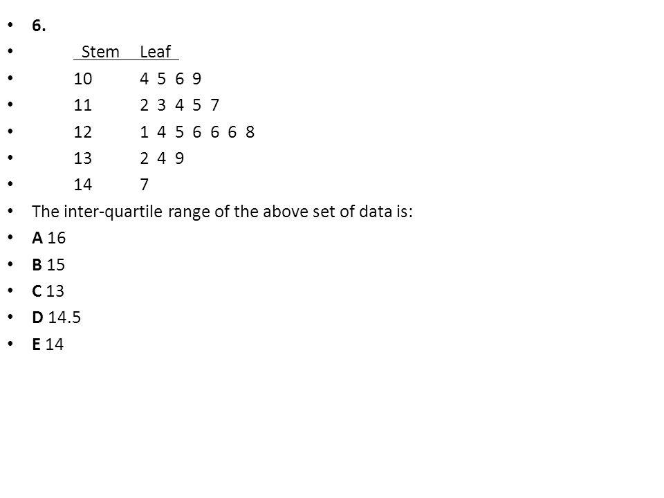 6. StemLeaf 104 5 6 9 112 3 4 5 7 121 4 5 6 6 6 8 132 4 9 147 The inter-quartile range of the above set of data is: A 16 B 15 C 13 D 14.5 E 14