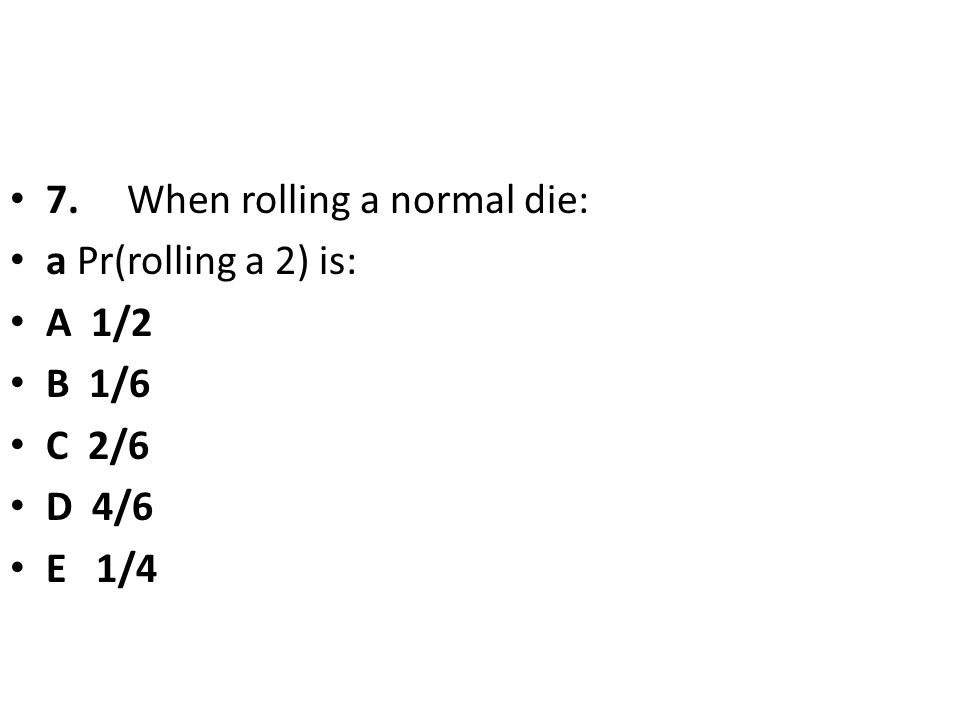 7. When rolling a normal die: a Pr(rolling a 2) is: A 1/2 B 1/6 C 2/6 D 4/6 E 1/4