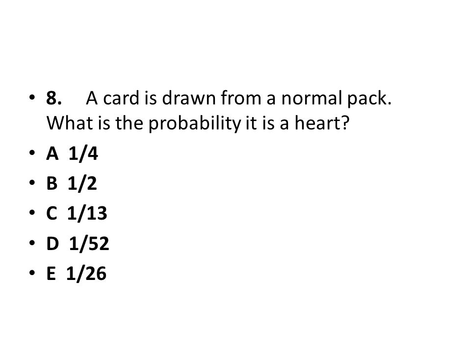 8. A card is drawn from a normal pack. What is the probability it is a heart? A 1/4 B 1/2 C 1/13 D 1/52 E 1/26