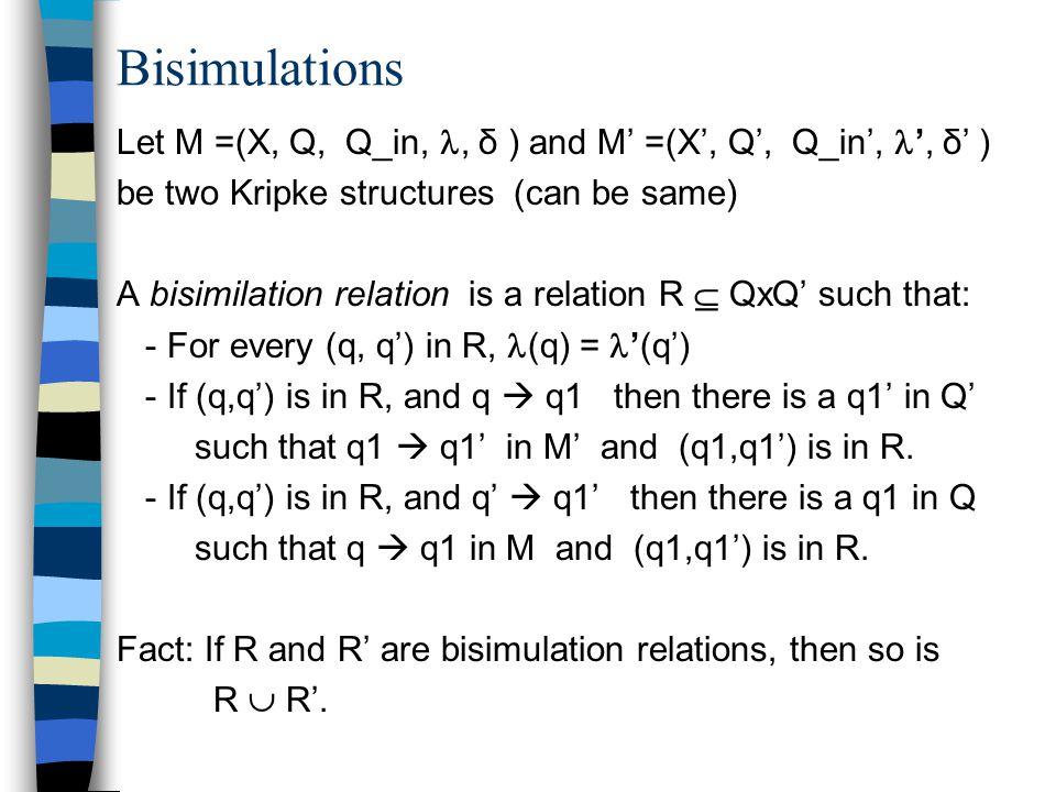 Bisimulations Let M =(X, Q, Q_in,, δ ) and M' =(X', Q', Q_in', ', δ' ) be two Kripke structures (can be same) A bisimilation relation is a relation R