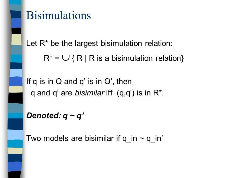 Bisimulations Let R* be the largest bisimulation relation: R* =  { R | R is a bisimulation relation} If q is in Q and q' is in Q', then q and q' are bisimilar iff (q,q') is in R*.