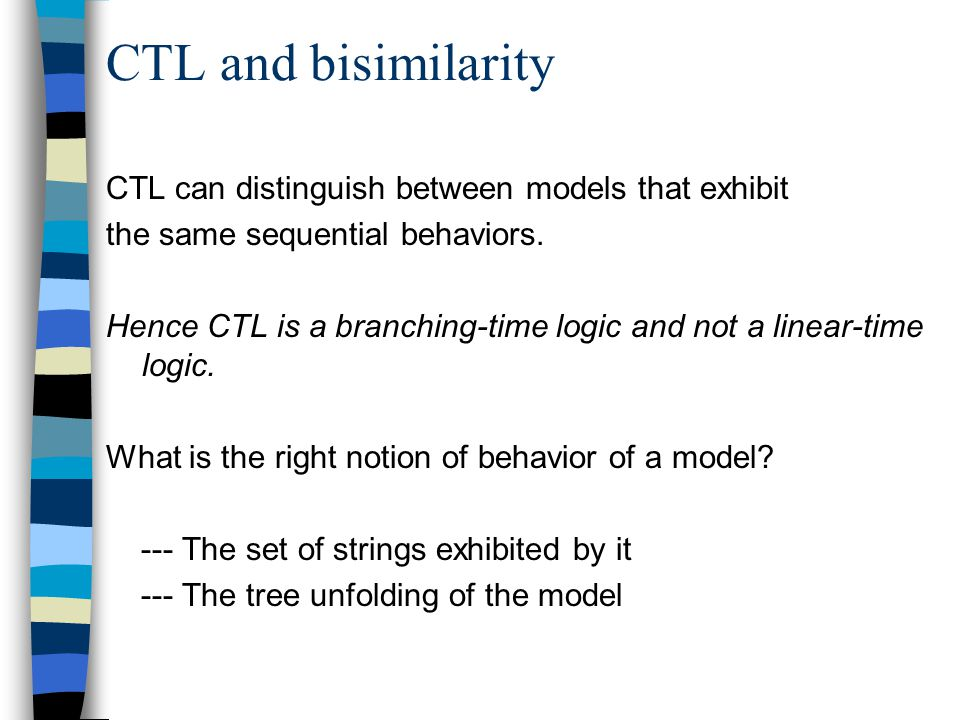 CTL and bisimilarity CTL can distinguish between models that exhibit the same sequential behaviors.